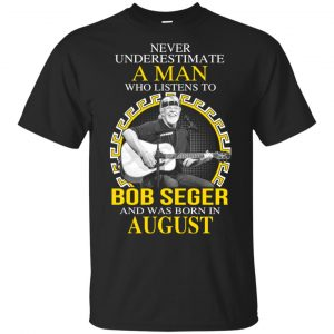 A Man Who Listens To Bob Seger And Was Born In August T-Shirts, Hoodie, Tank Apparel