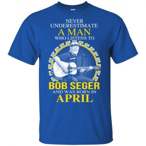 A Man Who Listens To Bob Seger And Was Born In April T-Shirts, Hoodie, Tank Apparel