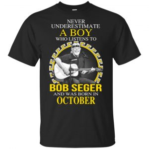 A Boy Who Listens To Bob Seger And Was Born In October T-Shirts, Hoodie, Tank