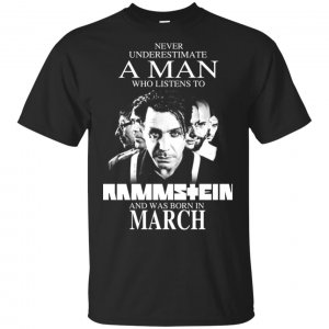 A Man Who Listens To Rammstein And Was Born In March T-Shirts, Hoodie, Tank