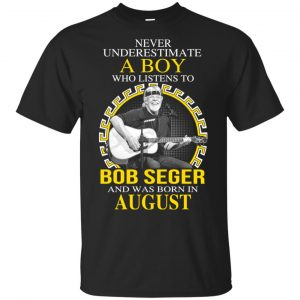 A Boy Who Listens To Bob Seger And Was Born In August T-Shirts, Hoodie, Tank