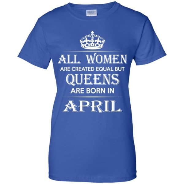 All Women Are Created Equal But Queens Are Born In April T-Shirts, Hoodie, Tank Apparel