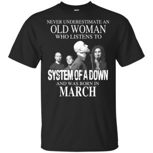 An Old Woman Who Listens To System Of A Down And Was Born In March T-Shirts, Hoodie, Tank Apparel