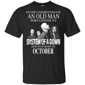 An Old Man Who Listens To System Of A Down And Was Born In October T-Shirts, Hoodie, Tank Apparel