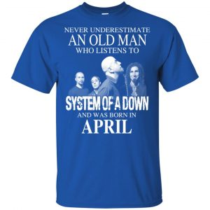 An Old Man Who Listens To System Of A Down And Was Born In April T-Shirts, Hoodie, Tank