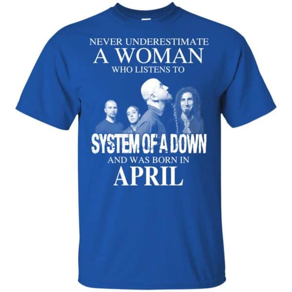 A Woman Who Listens To System Of A Down And Was Born In April T-Shirts, Hoodie, Tank Apparel