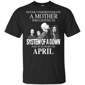 A Mother Who Listens To System Of A Down And Was Born In April T-Shirts, Hoodie, Tank