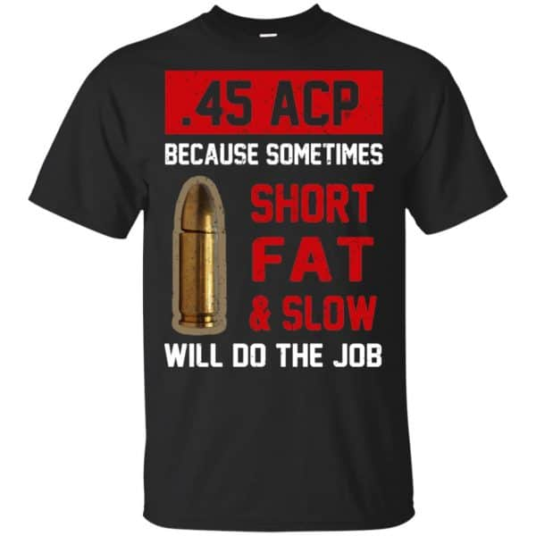 45 ACP Because Sometimes Short Fat And Slow Will Do The Job T-Shirts, Hoodie, Tank Apparel 3