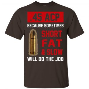 45 ACP Because Sometimes Short Fat And Slow Will Do The Job T-Shirts, Hoodie, Tank Apparel