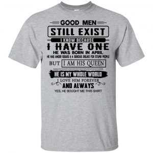 Good Men Still Exist I Have One He Was Born In April T-Shirts, Hoodie, Tank Birthday Gift & Age