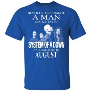 A Man Who Listens To System Of A Down And Was Born In August T-Shirts, Hoodie, Tank
