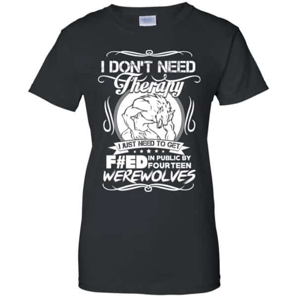 I Don't Need Therapy I Just Need To Get F#ed In Public By Fourteen Werewolves T-Shirts, Hoodie, Tank