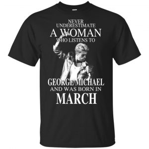 A Woman Who Listens To George Michael And Was Born In March T-Shirts, Hoodie, Tank