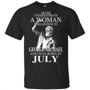 A Woman Who Listens To George Michael And Was Born In July T-Shirts, Hoodie, Tank