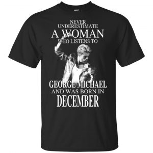 A Woman Who Listens To George Michael And Was Born In December T-Shirts, Hoodie, Tank Apparel