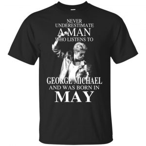 A Man Who Listens To George Michael And Was Born In May T-Shirts, Hoodie, Tank Apparel