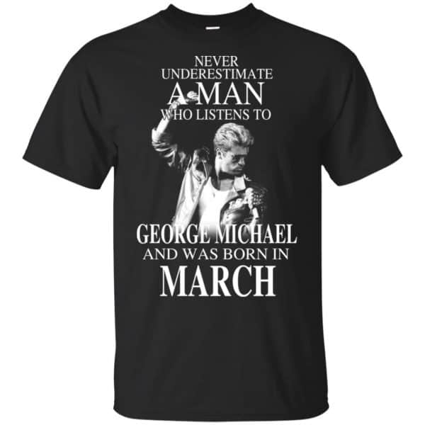 A Man Who Listens To George Michael And Was Born In March T-Shirts, Hoodie, Tank Apparel 3