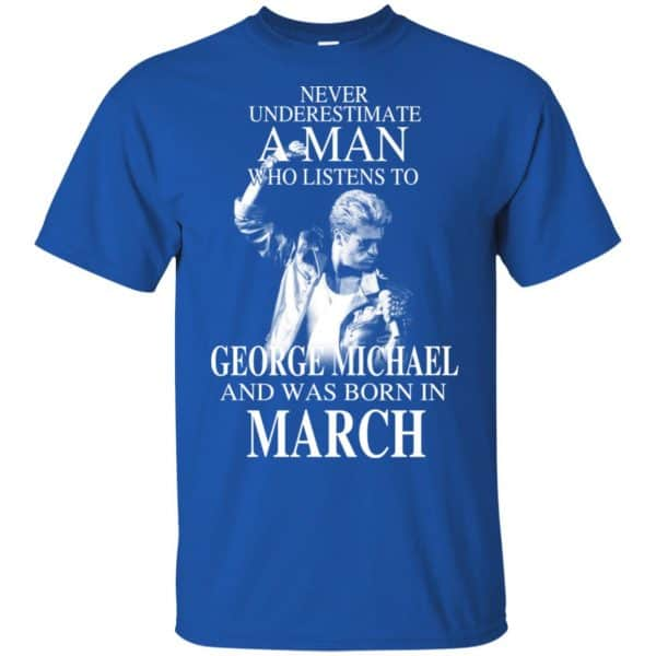 A Man Who Listens To George Michael And Was Born In March T-Shirts, Hoodie, Tank Apparel 4