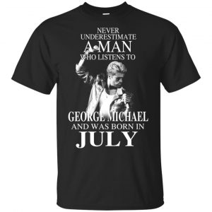 A Man Who Listens To George Michael And Was Born In July T-Shirts, Hoodie, Tank Apparel