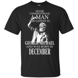 A Man Who Listens To George Michael And Was Born In December T-Shirts, Hoodie, Tank Apparel