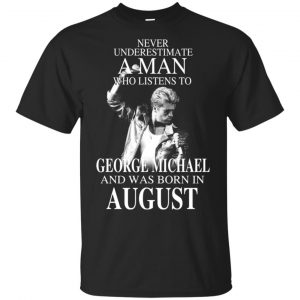 A Man Who Listens To George Michael And Was Born In August T-Shirts, Hoodie, Tank Apparel