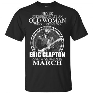 An Old Woman Who Listens To Eric Clapton And Was Born In March T-Shirts, Hoodie, Tank