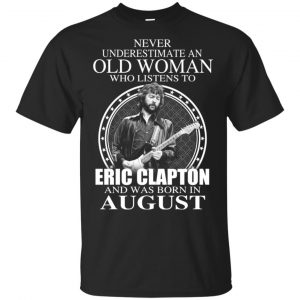 An Old Woman Who Listens To Eric Clapton And Was Born In August T-Shirts, Hoodie, Tank