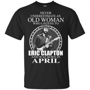 An Old Woman Who Listens To Eric Clapton And Was Born In April T-Shirts, Hoodie, Tank