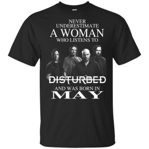 A Woman Who Listens To Disturbed And Was Born In May T-Shirts, Hoodie, Tank