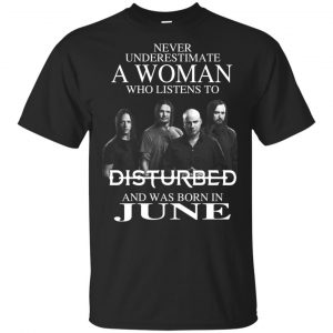 A Woman Who Listens To Disturbed And Was Born In June T-Shirts, Hoodie, Tank