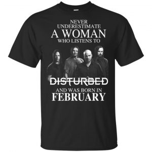 A Woman Who Listens To Disturbed And Was Born In February T-Shirts, Hoodie, Tank Apparel