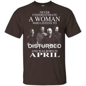 A Woman Who Listens To Disturbed And Was Born In April T-Shirts, Hoodie, Tank Apparel