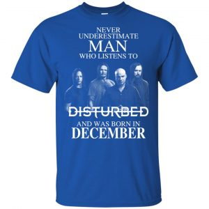 Never Underestimate Man Who Listens To Disturbed And Was Born In December T-Shirts, Hoodie, Tank