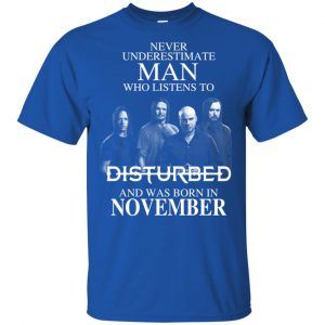 Never Underestimate Man Who Listens To Disturbed And Was Born In November T-Shirts, Hoodie, Tank