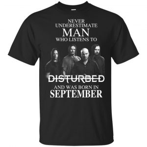 Never Underestimate Man Who Listens To Disturbed And Was Born In September T-Shirts, Hoodie, Tank