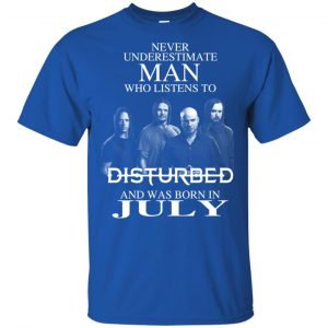 Never Underestimate Man Who Listens To Disturbed And Was Born In July T-Shirts, Hoodie, Tank