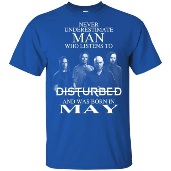 Never Underestimate Man Who Listens To Disturbed And Was Born In May T-Shirts, Hoodie, Tank Apparel 4