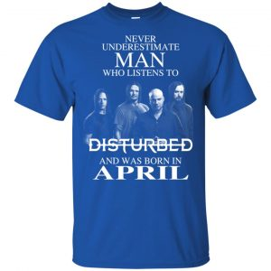 Never Underestimate Man Who Listens To Disturbed And Was Born In April T-Shirts, Hoodie, Tank