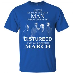 Never Underestimate Man Who Listens To Disturbed And Was Born In March T-Shirts, Hoodie, Tank