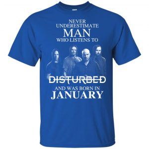 Never Underestimate Man Who Listens To Disturbed And Was Born In January T-Shirts, Hoodie, Tank