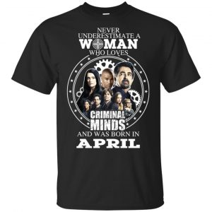 Never Underestimate A Woman Who Loves Criminal Minds And Was Born In April T-Shirts, Hoodie, Tank