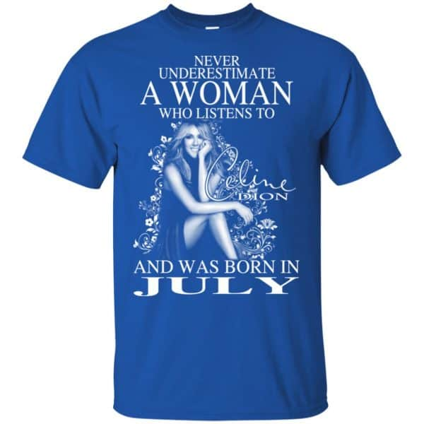 Never Underestimate A Woman Who Listens To Céline Dion And Was Born In July T-Shirts, Hoodie, Tank