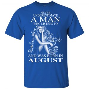 A Man Who Listens To Céline Dion And Was Born In August T-Shirts, Hoodie, Tank Animals Dog Cat