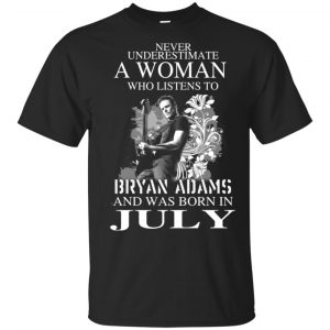 Never Underestimate A Woman Who Listens To Bryan Adams And Was Born In July T-Shirts, Hoodie, Tank Animals Dog Cat