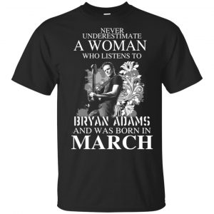 Never Underestimate A Woman Who Listens To Bryan Adams And Was Born In March T-Shirts, Hoodie, Tank Animals Dog Cat