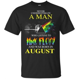Never Underestimate A Man Who Listens To Pink Floyd And Was Born In August T-Shirts, Hoodie, Tank Animals Dog Cat