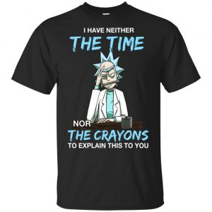 Rick And Morty: I Have Neither The Time Nor The Crayons To Explain This To You T-Shirts, Hoodie, Tank Animals Dog Cat