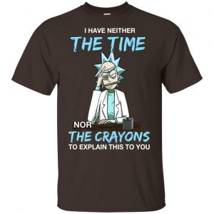 Rick And Morty: I Have Neither The Time Nor The Crayons To Explain This To You T-Shirts, Hoodie, Tank Animals Dog Cat 2