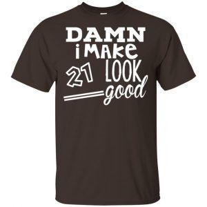 Damn I Make 21 Look Good T-Shirts, Hoodie, Tank