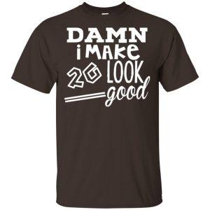 Damn I Make 20 Look Good T-Shirts, Hoodie, Tank